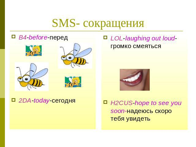 SMS- сокращенияLOL-laughing out loud-громко смеятьсяH2CUS-hope to see you soon-надеюсь скоро тебя увидеть
