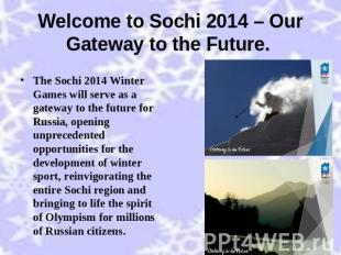 Welcome to Sochi 2014 – Our Gateway to the Future. The Sochi 2014 Winter Games w