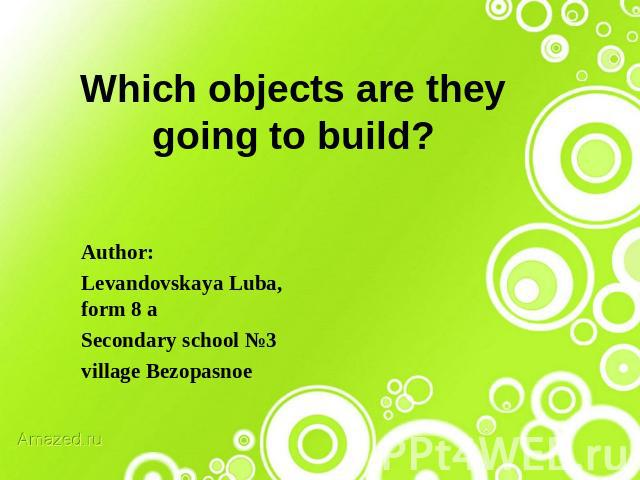 Which objects are they going to build? Author: Levandovskaya Luba, form 8 aSecondary school №3 village Bezopasnoe