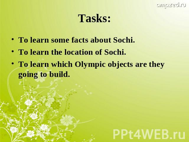 Tasks:To learn some facts about Sochi.To learn the location of Sochi.To learn which Olympic objects are they going to build.