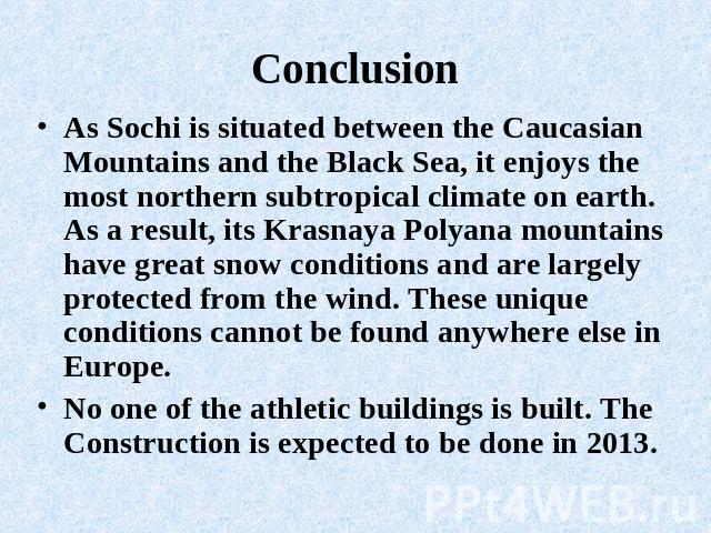 Conclusion As Sochi is situated between the Caucasian Mountains and the Black Sea, it enjoys the most northern subtropical climate on earth. As a result, its Krasnaya Polyana mountains have great snow conditions and are largely protected from the wi…