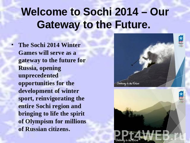 Welcome to Sochi 2014 – Our Gateway to the Future. The Sochi 2014 Winter Games will serve as a gateway to the future for Russia, opening unprecedented opportunities for the development of winter sport, reinvigorating the entire Sochi region and brin…