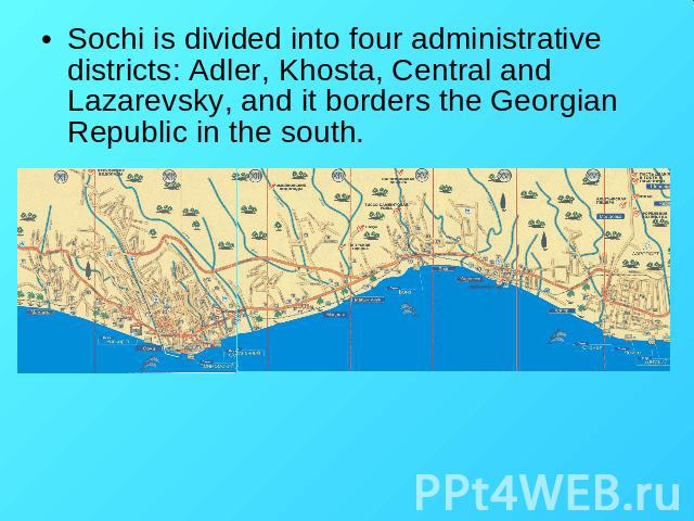 Sochi is divided into four administrative districts: Adler, Khosta, Central and Lazarevsky, and it borders the Georgian Republic in the south.