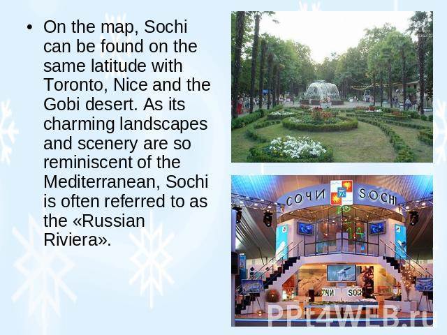 On the map, Sochi can be found on the same latitude with Toronto, Nice and the Gobi desert. As its charming landscapes and scenery are so reminiscent of the Mediterranean, Sochi is often referred to as the «Russian Riviera».