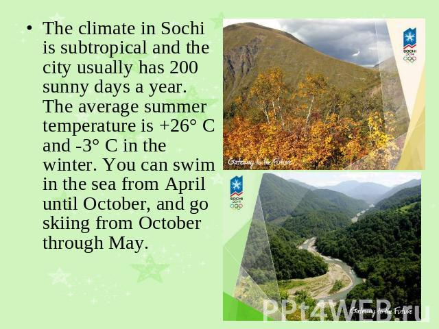 The climate in Sochi is subtropical and the city usually has 200 sunny days a year. The average summer temperature is +26° C and -3° C in the winter. You can swim in the sea from April until October, and go skiing from October through May.