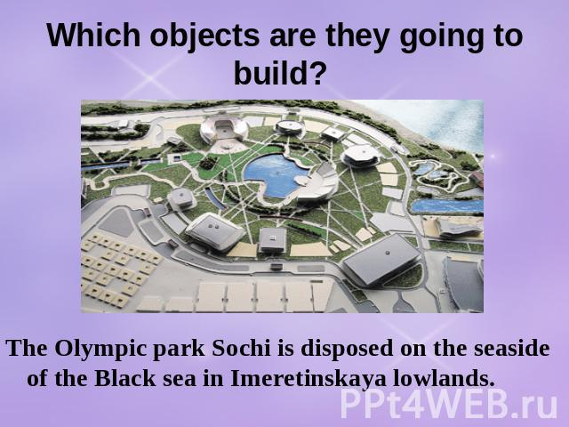 Which objects are they going to build? The Olympic park Sochi is disposed on the seaside of the Black sea in Imeretinskaya lowlands.