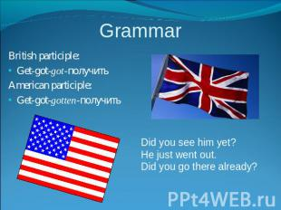 Grammar British participle:Get-got-got-получитьAmerican participle:Get-got-gotte