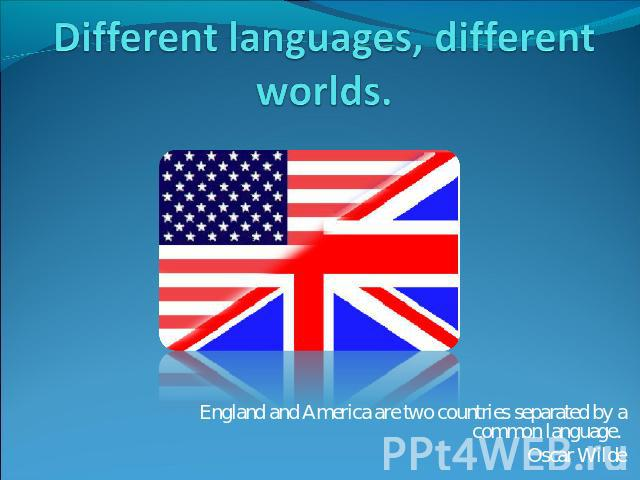 Different languages, different worlds England and America are two countries separated by a common language. Oscar Wilde