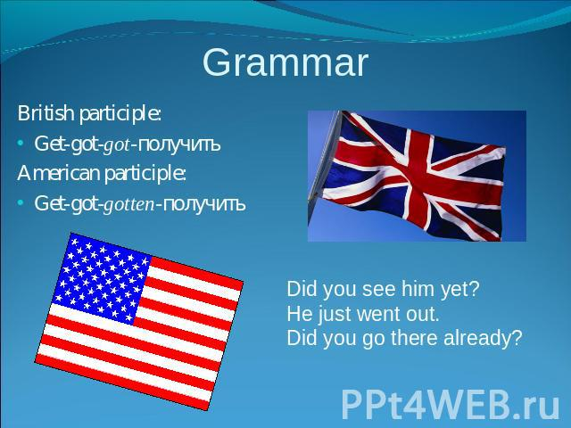 Grammar British participle:Get-got-got-получитьAmerican participle:Get-got-gotten-получить Did you see him yet?He just went out.Did you go there already?