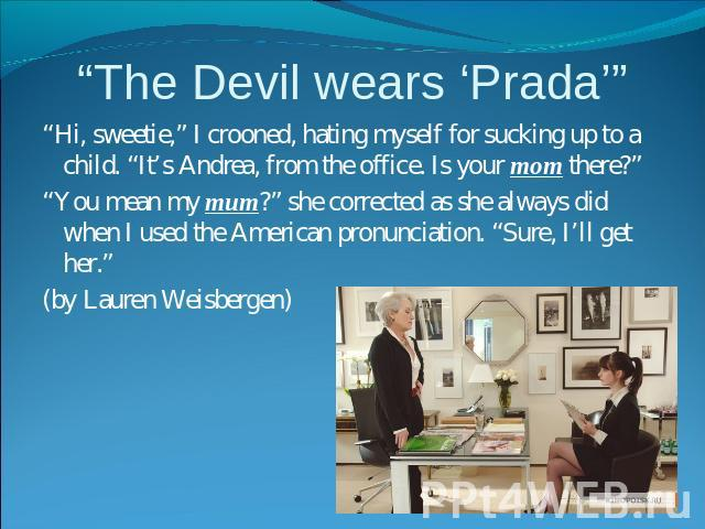 """The Devil wears 'Prada'"" ""Hi, sweetie,"" I crooned, hating myself for sucking up to a child. ""It's Andrea, from the office. Is your mom there?""""You mean my mum?"" she corrected as she always did when I used the American pronunciation. ""Sure, I'll get…"