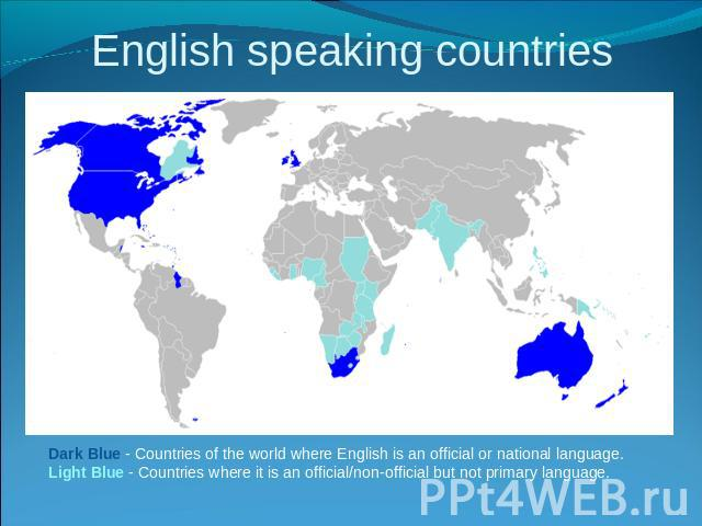 English speaking countries Dark Blue - Countries of the world where English is an official or national language.Light Blue - Countries where it is an official/non-official but not primary language.