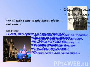 «To all who come to this happy place — welcome!». Walt Disney« Всем, кто пришёл