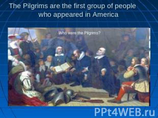 The Pilgrims are the first group of people who appeared in America Who were the