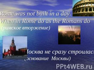 Rome was not built in a day. When in Rome do as the Romans do (римское вторжение