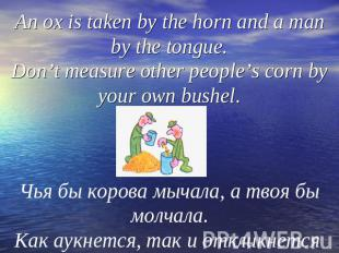 An ox is taken by the horn and a man by the tongue.Don't measure other people's