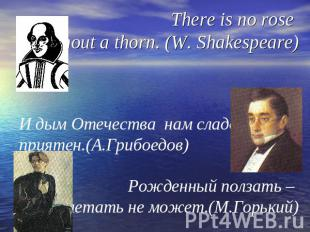 There is no rose without a thorn. (W. Shakespeare)И дым Отечества нам сладок и п