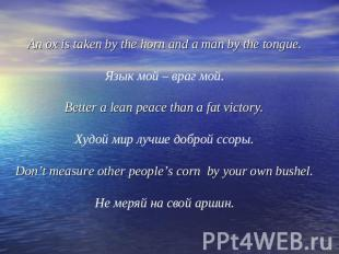 An ox is taken by the horn and a man by the tongue.Язык мой – враг мой.Better a