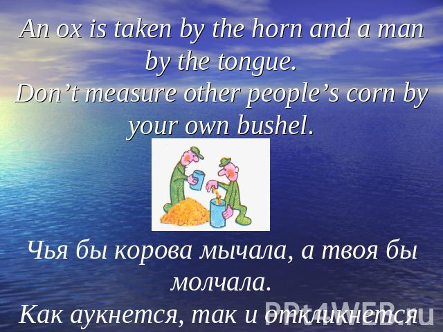 An ox is taken by the horn and a man by the tongue.Don't measure other people's corn by your own bushel.Чья бы корова мычала, а твоя бы молчала.Как аукнется, так и откликнется