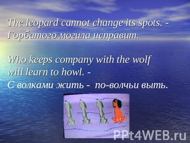 The leopard cannot change its spots. - Горбатого могила исправит. Who keeps company with the wolf will learn to howl. - С волками жить - по-волчьи выть.