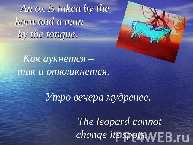 An ox is taken by the horn and a man by the tongue. Как аукнется – так и откликнется. Утро вечера мудренее. The leopard cannot change its spots.