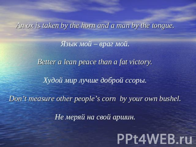 An ox is taken by the horn and a man by the tongue.Язык мой – враг мой.Better a lean peace than a fat victory.Худой мир лучше доброй ссоры.Don't measure other people's corn by your own bushel.Не меряй на свой аршин.