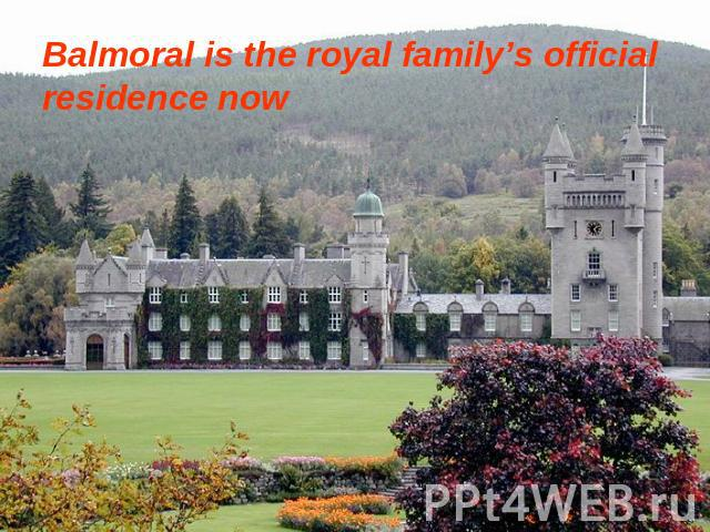 Balmoral is the royal family's official residence now