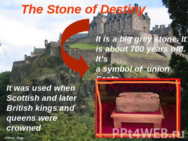 The Stone of Destiny It is a big grey stone. It is about 700 years old. It's a symbol of union Scots It was used when Scottish and later British kings and queens were crowned
