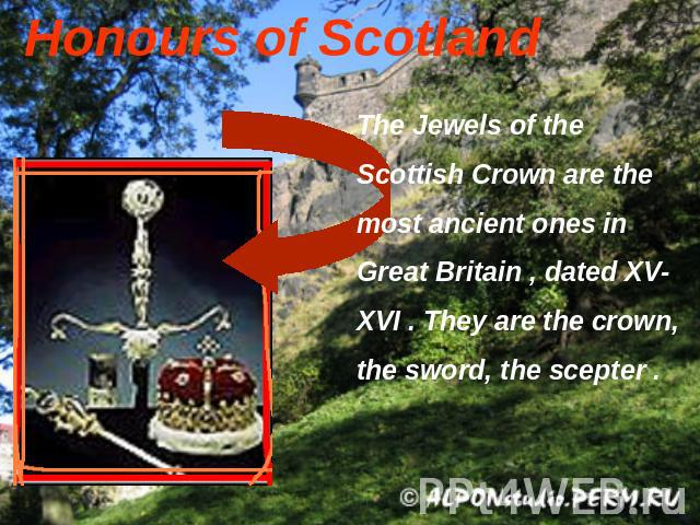 Honours of Scotland The Jewels of the Scottish Crown are the most ancient ones in Great Britain , dated XV-XVI . They are the crown, the sword, the scepter .