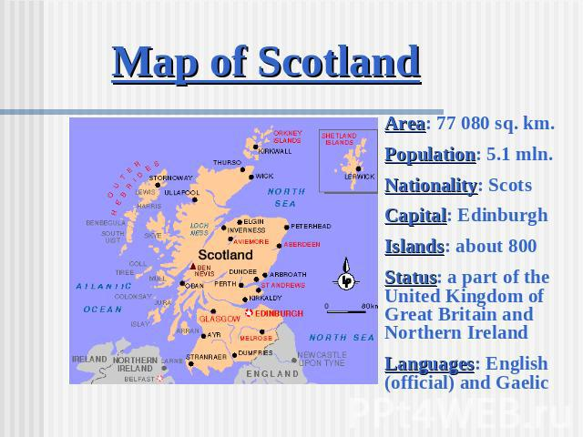 Map of Scotland Area: 77 080 sq. km.Population: 5.1 mln.Nationality: ScotsCapital: EdinburghIslands: about 800Status: a part of the United Kingdom of Great Britain and Northern IrelandLanguages: English (official) and Gaelic