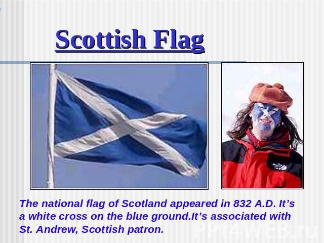 Scottish Flag The national flag of Scotland appeared in 832 A.D. It's a white cross on the blue ground.It's associated with St. Andrew, Scottish patron.