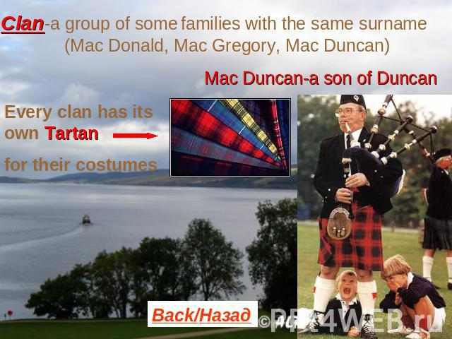 Clan-a group of some families with the same surname (Mac Donald, Mac Gregory, Mac Duncan) Mac Duncan-a son of Duncan Every clan has its own Tartanfor their costumes