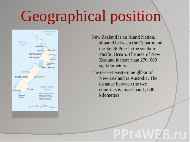 Geographical position New Zealand is an Island Nation, situated between the Equator and the South Pole in the southern Pacific Ocean. The area of New Zealand is more than 270. 000 sq. kilometers.The nearest western neighbor of New Zealand is Austral…