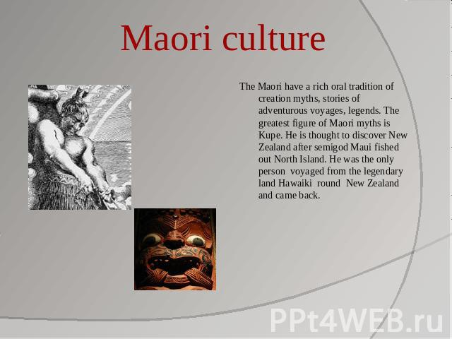 Maori culture The Maori have a rich oral tradition of creation myths, stories of adventurous voyages, legends. The greatest figure of Maori myths is Kupe. He is thought to discover New Zealand after semigod Maui fished out North Island. He was the o…