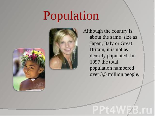 Population Although the country is about the same size as Japan, Italy or Great Britain, it is not as densely populated. In 1997 the total population numbered over 3,5 million people.