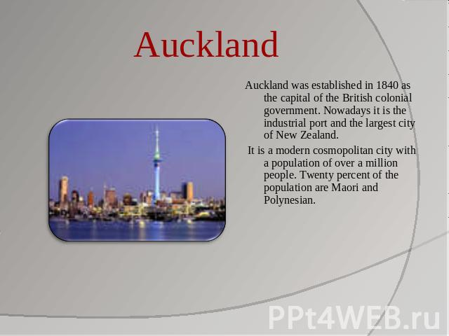 Auckland Auckland was established in 1840 as the capital of the British colonial government. Nowadays it is the industrial port and the largest city of New Zealand. It is a modern cosmopolitan city with a population of over a million people. Twenty …