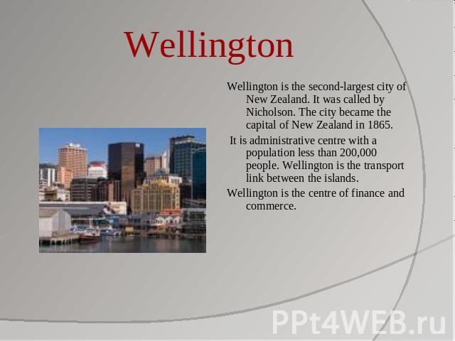 Wellington Wellington is the second-largest city of New Zealand. It was called by Nicholson. The city became the capital of New Zealand in 1865. It is administrative centre with a population less than 200,000 people. Wellington is the transport link…