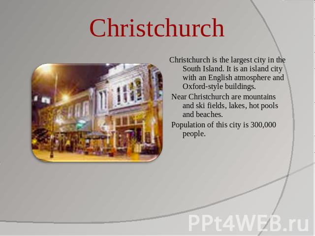 Christchurch Christchurch is the largest city in the South Island. It is an island city with an English atmosphere and Oxford-style buildings. Near Christchurch are mountains and ski fields, lakes, hot pools and beaches. Population of this city is 3…