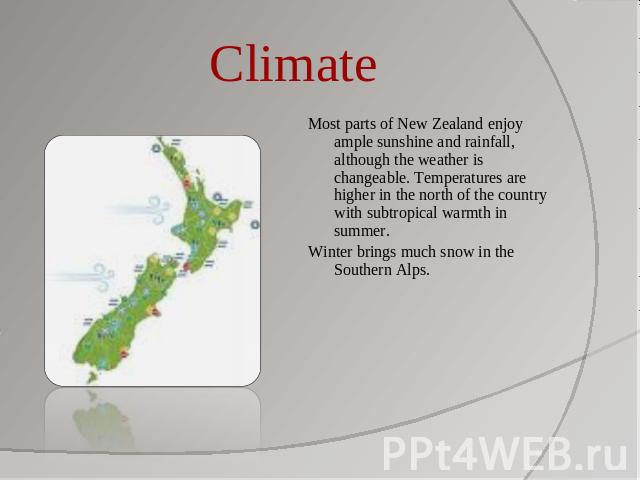 Climate Most parts of New Zealand enjoy ample sunshine and rainfall, although the weather is changeable. Temperatures are higher in the north of the country with subtropical warmth in summer.Winter brings much snow in the Southern Alps.