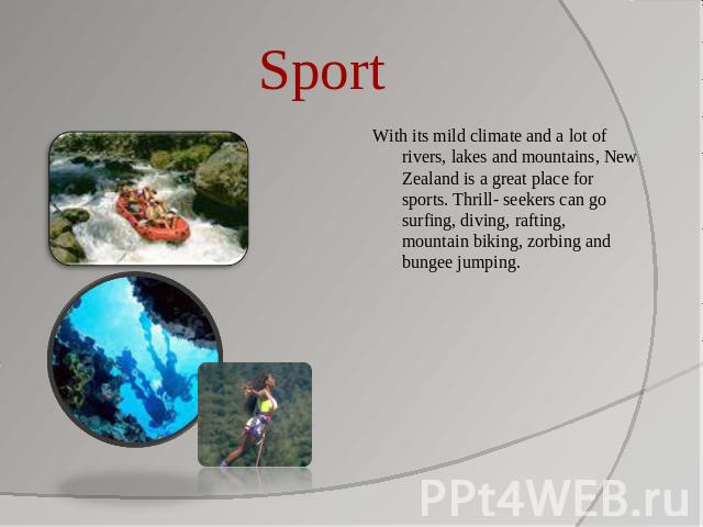 Sport With its mild climate and a lot of rivers, lakes and mountains, New Zealand is a great place for sports. Thrill- seekers can go surfing, diving, rafting, mountain biking, zorbing and bungee jumping.