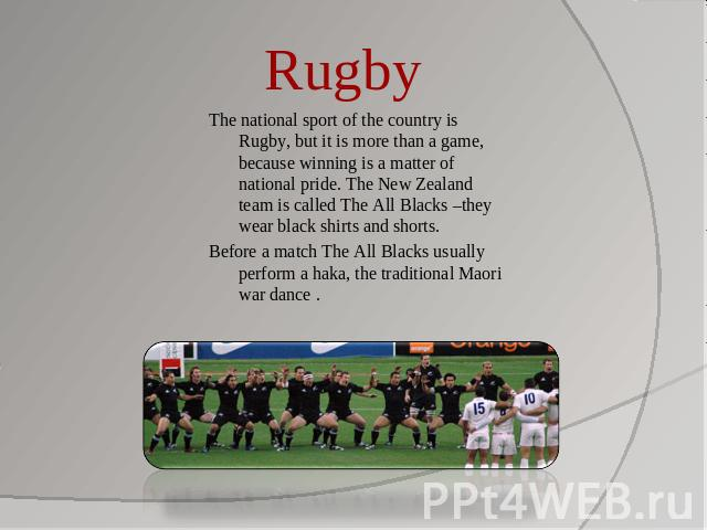 Rugby The national sport of the country is Rugby, but it is more than a game, because winning is a matter of national pride. The New Zealand team is called The All Blacks –they wear black shirts and shorts. Before a match The All Blacks usually perf…