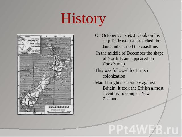 History On October 7, 1769, J. Cook on his ship Endeavour approached the land and charted the coastline. In the middle of December the shape of North Island appeared on Cook's map.This was followed by British colonizationMaori fought desperately aga…