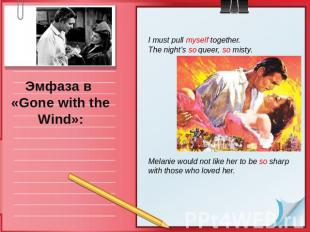 Эмфаза в «Gone with the Wind»: I must pull myself together.The night's so queer,