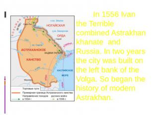 In 1556 Ivan the Terrible combined Astrakhan khanate and Russia. In two years th