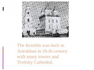 The Kremlin was built in Astrakhan in 16-th century with many towers and Troitsk