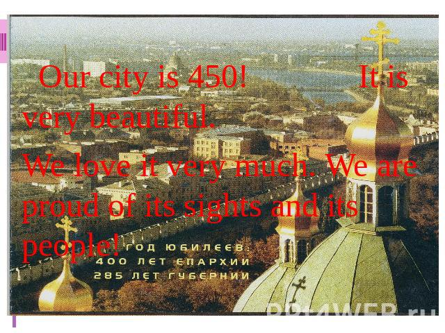 Our city is 450! It is very beautiful. We love it very much. We are proud of its sights and its people!