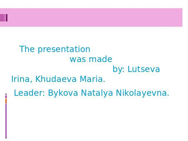 The presentation was made by: Lutseva Irina, Khudaeva Maria. Leader: Bykova Natalya Nikolayevna.