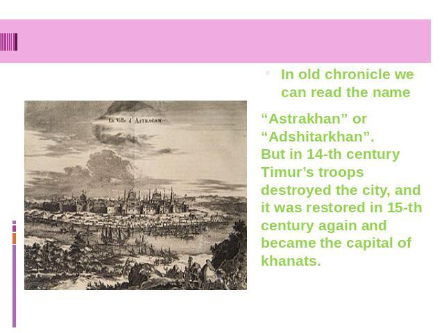 "In old chronicle we can read the name ""Astrakhan"" or ""Adshitarkhan"". But in 14-th century Timur's troops destroyed the city, and it was restored in 15-th century again and became the capital of khanats."