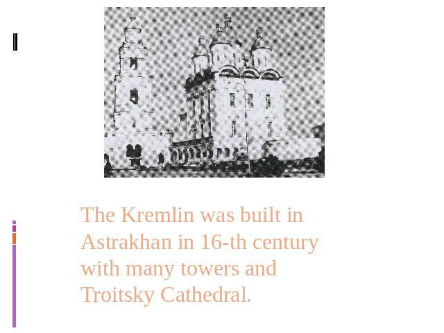 The Kremlin was built in Astrakhan in 16-th century with many towers and Troitsky Cathedral.
