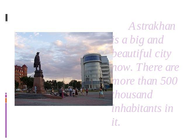 Astrakhan is a big and beautiful city now. There are more than 500 thousand inhabitants in it.