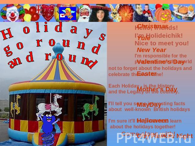Holidays go round and round ChristmasYuleNew YearValentine's DayEasterMother's DayMayDayHalloweenGuy Fawkes Night not to forget about the holidays and celebrate them on time!Each Holiday - is the History and the Legacy of the country.I'll tell you s…
